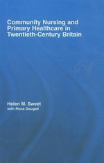 Community Nursing and Primary Healthcare in Twentieth-Century Britain - Helen Sweet