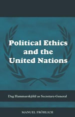 Political Ethics and the United Nations : Dag Hammarskjold as Secretary-General - Manuel Froehlich