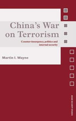 China's War on Terrorism : Counter-Insurgency, Politics and Internal Security - Martin I. Wayne