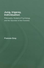 Jung, Irigaray, Individuation : Philosophy, Analytical Psychology, and the Question of the Feminine - Frances Gray