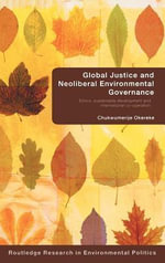 Global Justice and Neoliberal Environmental Governance : Ethics, Sustainable Development and International Co-Operation - Chukwumerije Okereke