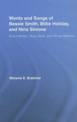 Words and Songs of Bessie Smith, Billie Holiday, and Nina Simone : Sound Motion, Blues Spirit, and African Memory - Melanie E. Bratcher