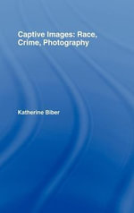 Captive Images : Race, Crime, Photography - Katherine Biber