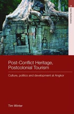Post-Conflict Heritage, Postcolonial Tourism : Culture, Politics and Development at Angkor - Tim Winter
