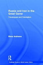 Russia and Iran in the Great Game : Travelogues and Orientalism - Elena Andreeva