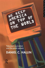 We Keep America on Top of the World : Television Journalism and the Public Sphere - Daniel Hallin