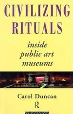 Civilizing Rituals : Inside Public Art Museums - Carol Duncan