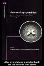 De-Centering Sexualities : Politics and Representations Beyond the Metropolis - Richard Phillips