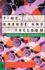 Time, Change and Freedom : An Introduction to Metaphysics - Quentin Smith