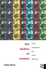The Bodies of Women : Ethics, Embodiment, and Sexual Difference - Rosalyn Diprose