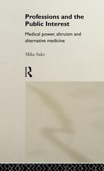 Professions and the Public Interest : Medical Power, Altruism and Alternative Medicine - Mike Saks