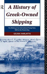 A History of Greek-Owned Shipping : The Making of an International Tramp Fleet, 1830 to the Present Day - Gelina Harlaftis