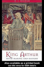 King Arthur : Myth-Making and History - N. J. Higham
