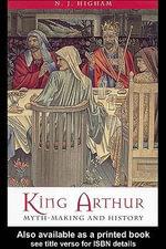 King Arthur : Myth-Making and History - N. J. Higham