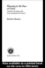 Planning in the Face of Crisis : Land Use, Housing, and Mass Immigration in Israel - Rachelle Alterman