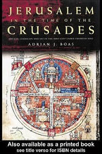 Jerusalem in the Time of the Crusades : Society, Landscape and Art in the Holy City under Frankish Rule - Adrian J. Boas