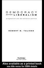 Democracy After Liberalism : Pragmatism and Deliberative Politics - Robert Talisse