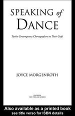 Speaking of Dance : Twelve Contemporary Choreographers on Their Craft - Joyce Morgenroth