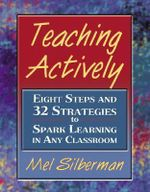 Teaching Actively : Eight Steps and 32 Strategies to Spark Learning in Any Classroom - Melvin L. Silberman