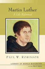 Martin Luther : A Life Reformed - Paul W. Robinson