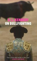 On Bullfighting - A. L. Kennedy