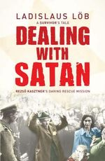 Dealing with Satan : Rezso Kasztner's Daring Rescue Mission - Ladislaus Lob