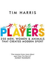 Players : 250 Men, Women and Animals Who Created Modern Sport - Tim Harris
