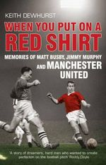 When You Put on a Red Shirt : Memories of Matt Busby, Jimmy Murphy and Manchester United - Keith Dewhurst