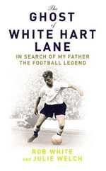 The Ghost of White Hart Lane : In Search of My Father the Football Legend - Rob White