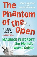 The Phantom of The Open : Maurice Flitcroft, the World's Worst Golfer - Scott Murray