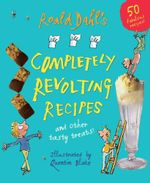 Roald Dahl's Completely Revolting Recipes : A Collection Of Delumptious Favourites :  And Other Tasty Treats! - Roald Dahl