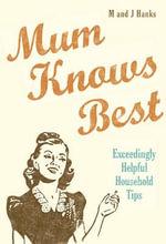 Mum Knows Best : Exceedingly Helpful Household Tips - Jo Hanks