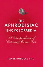Aphrodisiac Encyclopaedia : A Compendium of Culinary Come-ons - Mark Douglas Hill