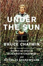 Under the Sun : The Letters of Bruce Chatwin - Bruce Chatwin