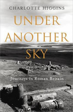 Under Another Sky : Journeys in Roman Britain - Charlotte Higgins