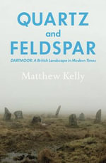 Quartz and Feldspar : Dartmoor - a British Landscape in Modern Times - Matthew Kelly