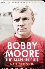 Bobby Moore : The Man in Full - Matt Dickinson