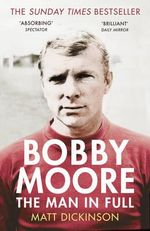 Bobby Moore : The Man in Full - Matt Dickinson