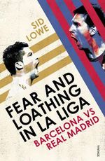 Fear and Loathing in La Liga : Barcelona vs Real Madrid - Sid Lowe
