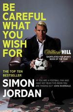 Be Careful What You Wish for : The Autobiography of Goalkeeping Legend John Burri... - Simon Jordan