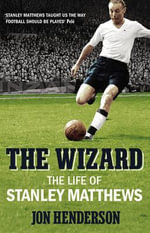 The Wizard : The Life of Stanley Matthews - Jon Henderson