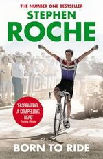 Born to Ride : The Autobiography of Stephen Roche - Stephen Roche