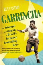 Garrincha : The Triumph and Tragedy of Brazil's Forgotten Footballing Hero - Ruy Castro
