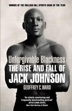 Unforgivable Blackness : The Rise and Fall of Jack Johnson - Geoffrey Ward