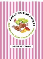 Great British Sweets : And How to Make Them at Home - Adele Nozedar