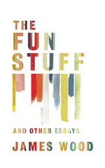The Fun Stuff, and Other Essays - James Wood