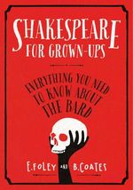Shakespeare for Grown-ups : Everything You Need to Know About the Bard - Elizabeth Foley