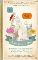 Ask the Past : Pertinent and Impertinent Advice from Yesteryear - Elizabeth Archibald