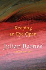 Keeping an Eye Open : Essays on Art - Julian Barnes