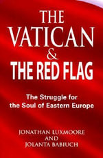 The Vatican and the Red Flag : The Struggle for the Soul of Eastern Europe - Jonathan Luxmoore